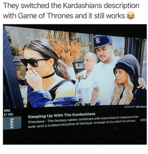 Game of Thrones, Kardashians, and Keeping Up With the Kardashians: They switched the Kardashians description  with Game of Thrones and it still works  FILTER BY: All Chann  696  E! HD  Keeping Up With The Kardashians  Premiere- The fantasy series continues with more bizarre creatures than  ever and a twisted storyline of betrayal, revenge and a clash for power