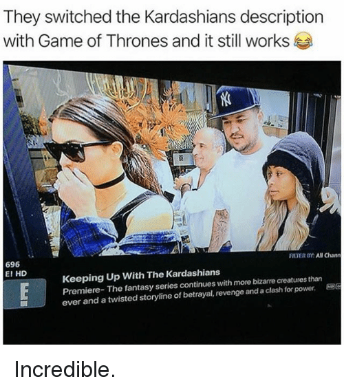 Funny, Game of Thrones, and Kardashians: They switched the Kardashians description  with Game of Thrones and it still works  696  E! HD  FILTER OY: All Chann  Keeping Up With The Kardashians  Premiere-The fantasy series continues with more bizarre creatures than  ever and a twisted storyline of betrayal, revenge and a clash for powere Incredible.