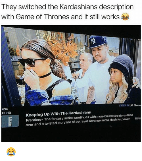 Game of Thrones, Kardashians, and Keeping Up With the Kardashians: They switched the Kardashians description  with Game of Thrones and it still works  696  E! HD  FILTER OY: All Chann  Keeping Up With The Kardashians  Premiere- The fantasy series continues with more bizarre creatures than  ever and a twisted storyline of betrayal, revenge and a clash for power. 😂