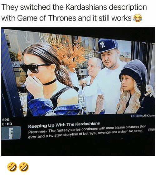 Game of Thrones, Kardashians, and Keeping Up With the Kardashians: They switched the Kardashians description  with Game of Thrones and it still works  FILTER OY:All Chann  696  E! HD  Keeping Up With The Kardashians  Premiere- The fantasy series continues with more bizarre creatures than  ever and a twisted storyline of betrayal, revenge and a clash for power. 🤣🤣