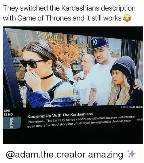 Game of Thrones, Kardashians, and Keeping Up With the Kardashians: They switched the Kardashians description  with Game of Thrones and it still works  696  E! HD  FILTER BY:All Chann  Keeping Up With The Kardashians  Premiere- The fantasy series continues with more bizarre creatures than  ever and a twisted storyline of betrayal, revenge and a clash for power. @adam.the.creator amazing ✨
