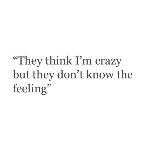 """think-im-crazy: """"They think I'm crazy  but they don't know the  feeling  95"""