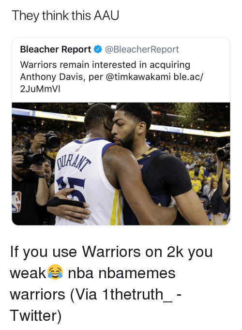 Basketball, Nba, and Sports: They think this AAL  Bleacher Report @BleacherReport  Warriors remain interested in acquiring  Anthony Davis, per @timkawakami ble.ac/  2JuMmVI If you use Warriors on 2k you weak😂 nba nbamemes warriors (Via ‪1thetruth_ ‬-Twitter)