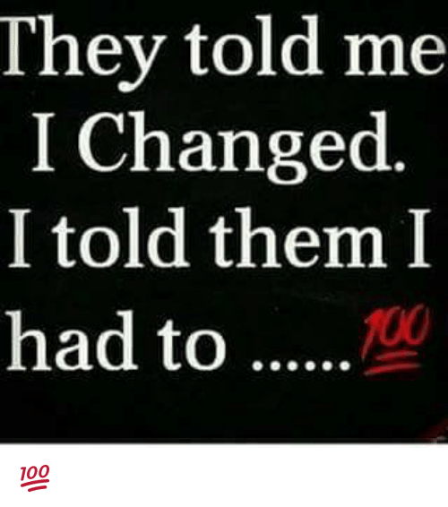 Memes, 🤖, and They-Told-Me: They told me  I Changed  I told them I  had to 💯