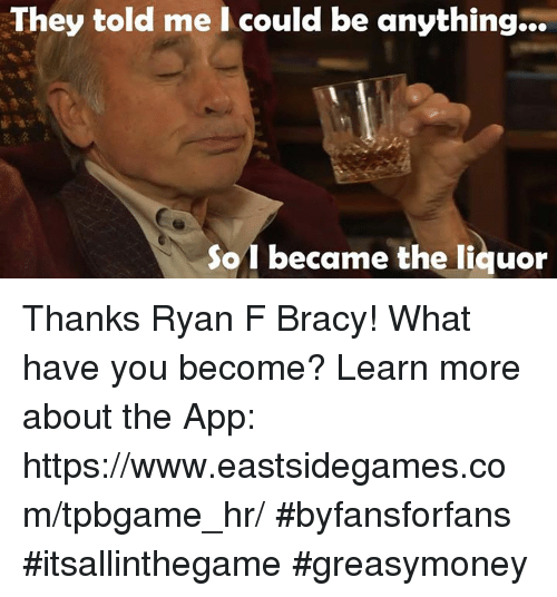 Memes, 🤖, and They Told Me I Could Be Anything: They told me I could be anything...  So I became the liquor Thanks Ryan F Bracy! What have you become? Learn more about the App: https://www.eastsidegames.com/tpbgame_hr/ #byfansforfans #itsallinthegame #greasymoney