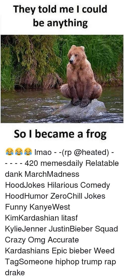 Memes, 🤖, and Weeds: They told me I could  be anything  So I became a frog 😂😂😂 lmao - -(rp @heated) - - - - - 420 memesdaily Relatable dank MarchMadness HoodJokes Hilarious Comedy HoodHumor ZeroChill Jokes Funny KanyeWest KimKardashian litasf KylieJenner JustinBieber Squad Crazy Omg Accurate Kardashians Epic bieber Weed TagSomeone hiphop trump rap drake