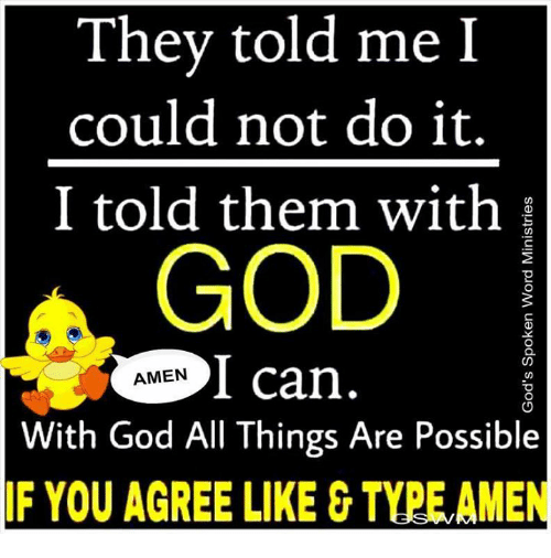 Memes, 🤖, and Amen: They told me I  could not do it.  I told them with  GOD  I can  AMEN  With God All Things Are Possible  IF YOU AGREE LIKE TYPELAMEN