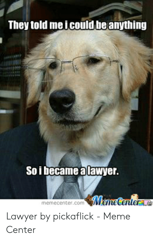 Lawyer Meme: They told me icould be anything  Soi became a lawyer.  Meme Centera  memecenter.com Lawyer by pickaflick - Meme Center
