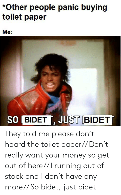 Out Of Stock: They told me please don't hoard the toilet paper// Don't really want your money so get out of here// I running out of stock and I don't have any more// So bidet, just bidet