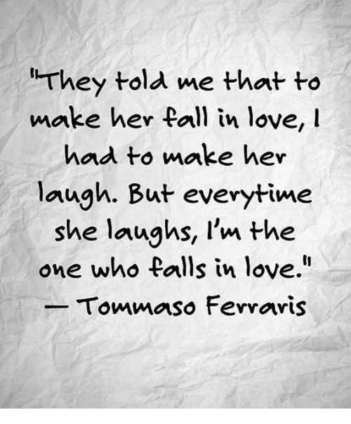 "Fall, Love, and Her: They told me that to  make her fall in love, I  had to make her  laugh. But everytime  she laughs, I'm the  one who falls in love.""  Tommaso Ferraris"