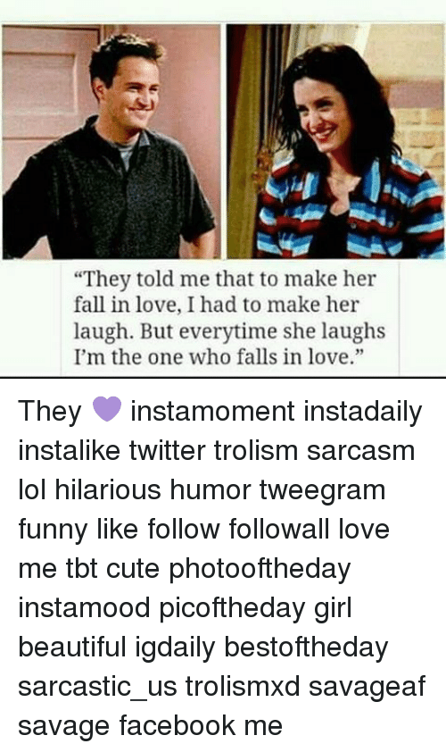 "Funny, Memes, and Tbt: ""They told me that to make her  fall in love, I had to make her  laugh. But everytime she laughs  I'm the one who falls in love."" They 💜 instamoment instadaily instalike twitter trolism sarcasm lol hilarious humor tweegram funny like follow followall love me tbt cute photooftheday instamood picoftheday girl beautiful igdaily bestoftheday sarcastic_us trolismxd savageaf savage facebook me"