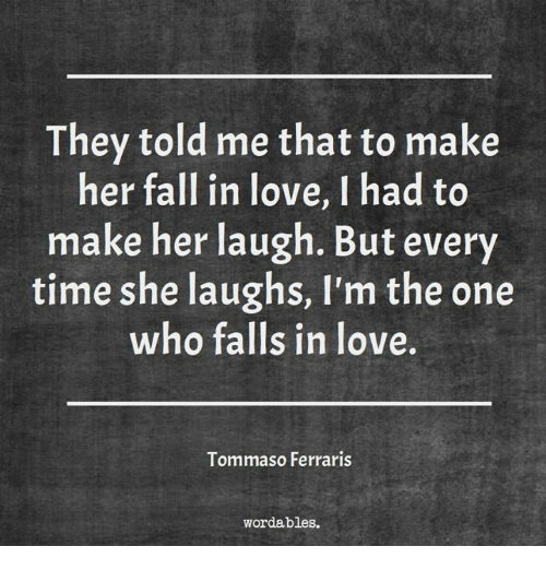 Fall, Love, and Time: They told me that to make  her fall in love,Ihad to  make her laugh. But every  time she laughs, I'm the one  who falls in love  Tommaso Ferraris  word ables.