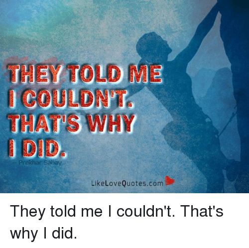 Love, Memes, and Quotes: THEY TOLD ME  THATS WHY  Prakhar Sanayi  Like Love Quotes.com They told me I couldn't. That's why I did.