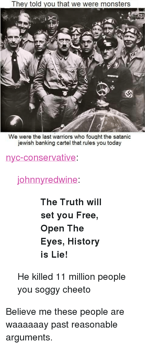 "Banking: They told you that we were monsters  We were the last warriors who fought the satanic  jewish banking cartel that rules you today <p><a href=""http://nyc-conservative.tumblr.com/post/165384324012/johnnyredwine-the-truth-will-set-you-free-open"" class=""tumblr_blog"">nyc-conservative</a>:</p>  <blockquote><p><a href=""http://johnnyredwine.tumblr.com/post/144990273851/the-truth-will-set-you-free-open-the-eyes"" class=""tumblr_blog"">johnnyredwine</a>:</p>  <blockquote><blockquote><p><b>The Truth will set you Free, Open The Eyes, History is Lie!</b></p></blockquote></blockquote>  <p>He killed 11 million people you soggy cheeto</p></blockquote>  <p>Believe me these people are waaaaaay past reasonable arguments.</p>"