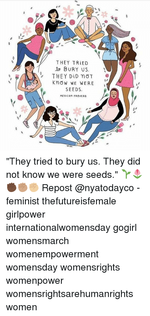"""Womensday: THEY TRIED  BURY US  THEY DID nOT  Know WE WERE  SEEDS.  MEXICan PROVERB """"They tried to bury us. They did not know we were seeds."""" 🌱🌷 ✊🏿✊🏽✊🏼 Repost @nyatodayco - feminist thefutureisfemale girlpower internationalwomensday gogirl womensmarch womenempowerment womensday womensrights womenpower womensrightsarehumanrights women"""
