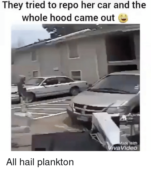 Memes, Plankton, and Hood: They tried to repo her car and the  whole hood came out  ade With  VivaVideo All hail plankton
