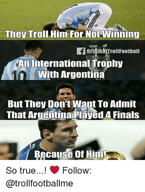 oris: They Troll Himm For Not Winning  ori in TrollFootball  An International Trophy  With Argentina  But They Don't Want To Admit  That ArgentinarPlayed 4 Finals  Because Of Him So true...! ❤ Follow: @trollfootballme