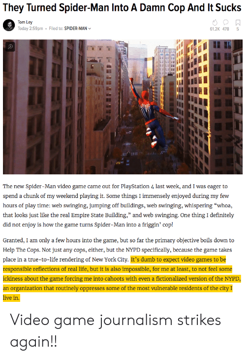 """Reflections: They Turned Spider-Man Into A Damn Cop And It Sucks  Tom Ley  Today 2:59pm  Filed to: SPIDER-MAN  61.2K 478 5  เพื  The new Spider-Man video game came out for PlayStation 4 last week, and I was eager to  hours of play time: web swinging, jumping off buildings, web swinging, whispering """"whoa,  that looks just like ihe c al ) inipun siai e ) Building, and we ) s o ginj:-One th cle in izły  did not enjoy is how the game turns Spider-Man into a friggin' cop!  Granted, I am only a few hours into the game, but so far the primary objective boils down to  Help The Cops. Not just any cops, either, but the NYPD specifically, because the game takes  place in a true-to-life rendering of New York City. It's dumb to expect video games to be  responsible reflections of real life, but it is also impossible, for me at least, to not feel some  ickiness about the game forcing me into cahoots with even a fictionalized version of the NYPD  an organization that routinely oppresses some of the most vulnerable residents of the city I  ive in Video game journalism strikes again!!"""