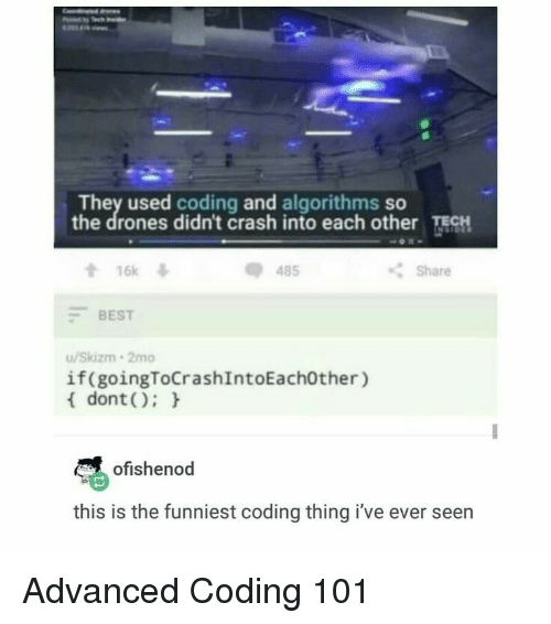 Drones: They used coding and algorithms so  the drones didn't crash into each other ECH  會16k  -BEST  u/Skizm 2mo  dont):  485  Share  if(goingToCrashIntoEach0ther)  ofishenod  this is the funniest coding thing i've ever seen Advanced Coding 101