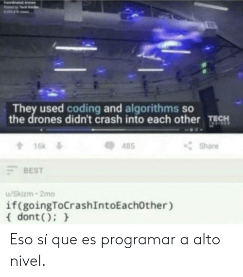 eso si que es: They used coding and algorithms so  the drones didn't crash into each other TECH  16k  t16k  Share  485  BEST  /Skizm 2mo  if(goingToCrashIntoEachOther )  dont) Eso sí que es programar a alto nivel.