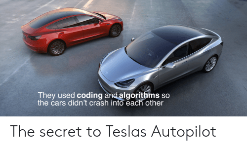 the cars: They used  the cars didn't crash into each other  coding and algorithms so The secret to Teslas Autopilot
