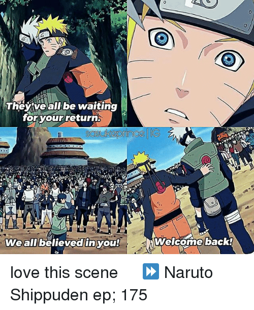 You Welcome: They ve all be waiting  for your return  We all believed in you!  Welcome back! love this scene ღ ⠀ ⏩ Naruto Shippuden ep; 175