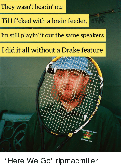 """feeder: They wasn't hearin' me  Til I f*cked with a brain feeder,  Im still playin' it out the same speakers  I did it all without a Drake feature  DDINGTON GOLF & TENNIS  STUDIO CI """"Here We Go"""" ripmacmiller"""