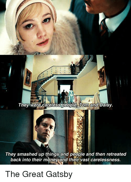 The Great Gatsby: They were careless people and Daisy.  They smashed up things and people and then retreated  back into their moneyand their vast carelessness. The Great Gatsby