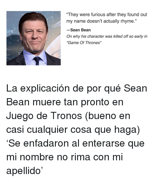"Juego De Tronos: ""They were furious after they found out  my name doesn't actually rhyme.""  -Sean Bean  On why his character was killed off so early in  ""Game Of Thrones"" <p>La explicación de por qué Sean Bean muere tan pronto en Juego de Tronos (bueno en casi cualquier cosa que haga)</p><p>'Se enfadaron al enterarse que mi nombre no rima con mi apellido'</p>"