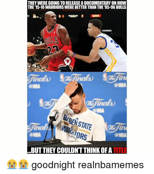 Nba and Bulls: THEY WERE GOING TORELEASEADOCUMENTARY ON HOW  THE 15-16WARRIORSWERE BETTER THAN THE 95-96 BULLS  ONBAMEMES  @NBA  WARN  (ANBA  inals  ..BUT THEY COULDN'T THINK OF A  TITLE 😭😭 goodnight realnbamemes