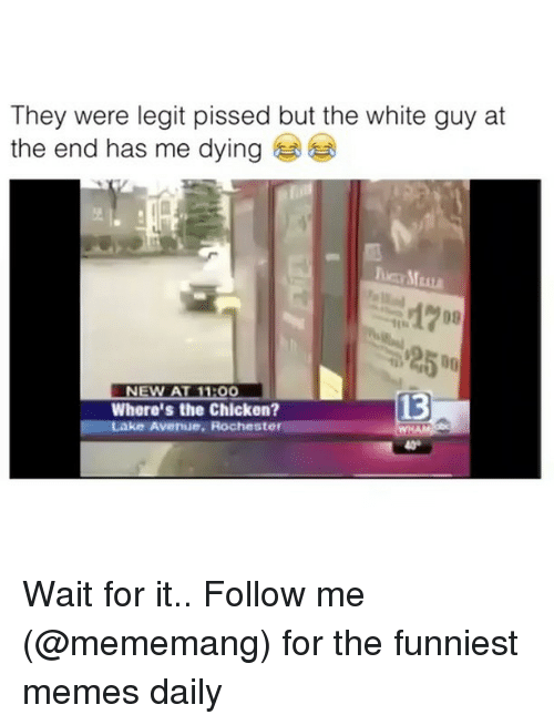 Memes, Chicken, and White: They were legit pissed but the white guy at  the end has me dying  1700  NEW AT 1100  Where's the Chicken?  Avennue, Rochester  13 Wait for it.. Follow me (@mememang) for the funniest memes daily