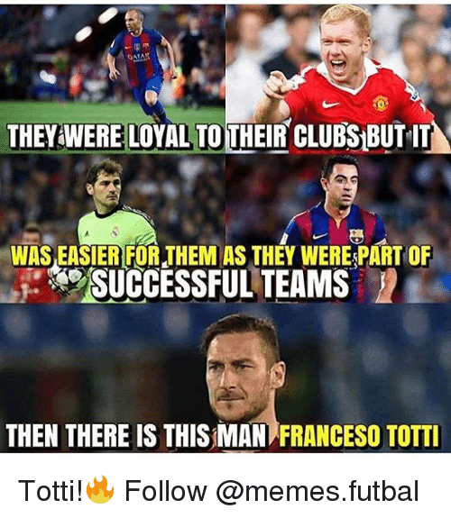 Club, Memes, and Clubbing: THEY WERE LOYAL TO THEIR CLUBS BUT IT  WASEASIER FOR THEM AS THEM WEREPART OF  THEN THERE IS THIS MAN FRANCESO TOTTI Totti!🔥 Follow @memes.futbal