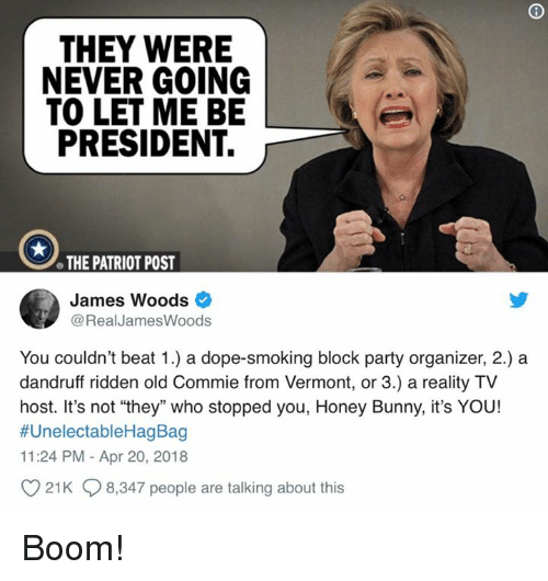 "ridden: THEY WERE  NEVER GOING  TO LET ME BE  PRESIDENT.  e THE PATRIOT POST  James Woods  @RealJamesWoods  You couldn't beat 1.) a dope-smoking block party organizer, 2.) a  dandruff ridden old Commie from Vermont, or 3.) a reality TV  host. It's not ""they"" who stopped you, Honey Bunny, it's YOU!  #UnelectableHagBag  11:24 PM - Apr 20, 2018  21K 8,347 people are talking about this Boom!"
