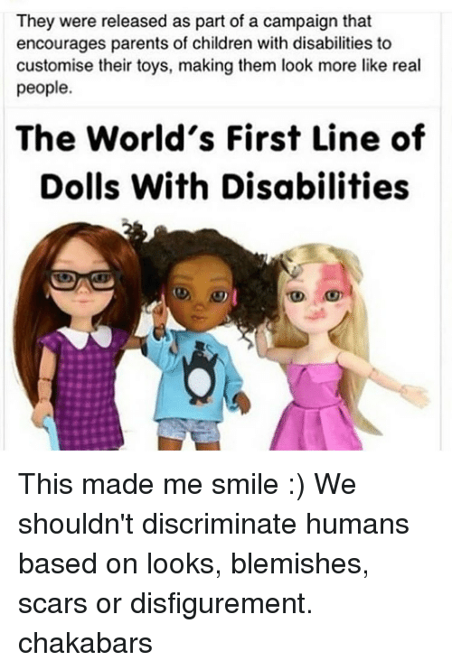 Discriminize: They were released as part of a campaign that  encourages parents of children with disabilities to  customise their toys, making them look more like real  people  The World's First Line of  Dolls With Disabilities This made me smile :) We shouldn't discriminate humans based on looks, blemishes, scars or disfigurement. chakabars
