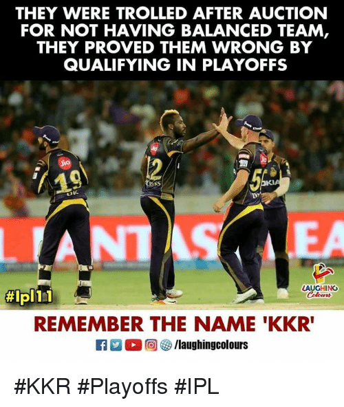 remember the name: THEY WERE TROLLED AFTER AUCTION  FOR NOT HAVING BALANCED TEAM,  THEY PROVED THEM WRONG BY  QUALIFYING IN PLAYOFFS  OK  LEA  LAUGHING  #ipl 1-1  REMEMBER THE NAME 'KKR #KKR #Playoffs #IPL