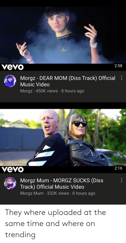 at the same time: They where uploaded at the same time and where on trending