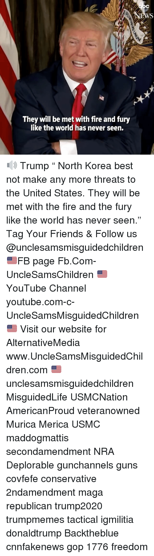 "Fire, Friends, and Guns: They will be met with fire and fury  like the world has never seen. 🔊 Trump "" North Korea best not make any more threats to the United States. They will be met with the fire and the fury like the world has never seen."" Tag Your Friends & Follow us @unclesamsmisguidedchildren 🇺🇸FB page Fb.Com-UncleSamsChildren 🇺🇸YouTube Channel youtube.com-c-UncleSamsMisguidedChildren 🇺🇸 Visit our website for AlternativeMedia www.UncleSamsMisguidedChildren.com 🇺🇸 unclesamsmisguidedchildren MisguidedLife USMCNation AmericanProud veteranowned Murica Merica USMC maddogmattis secondamendment NRA Deplorable gunchannels guns covfefe conservative 2ndamendment maga republican trump2020 trumpmemes tactical igmilitia donaldtrump Backtheblue cnnfakenews gop 1776 freedom"