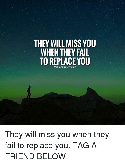 divisive: THEY WILL MISS YOU  WHEN THEY FAIL  TO REPLACE YOU  Millionaire Division They will miss you when they fail to replace you. TAG A FRIEND BELOW