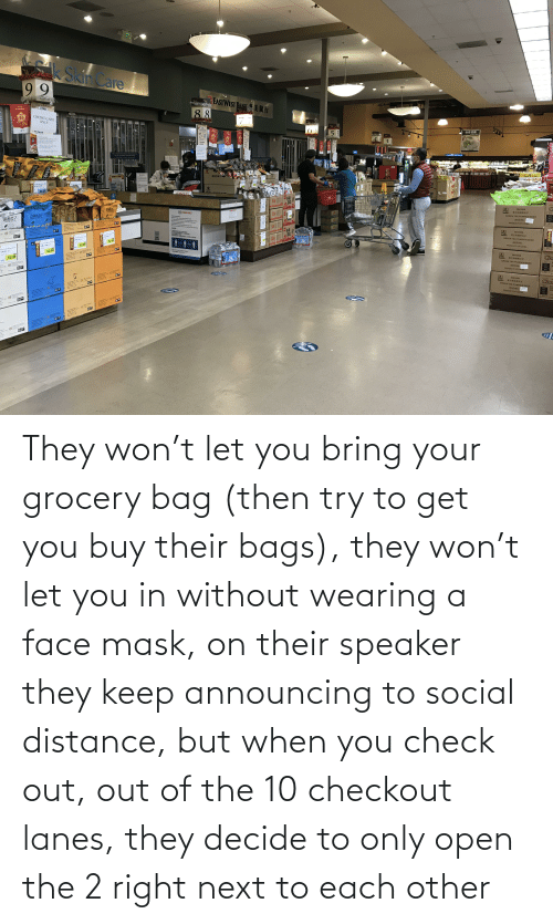 bags: They won't let you bring your grocery bag (then try to get you buy their bags), they won't let you in without wearing a face mask, on their speaker they keep announcing to social distance, but when you check out, out of the 10 checkout lanes, they decide to only open the 2 right next to each other