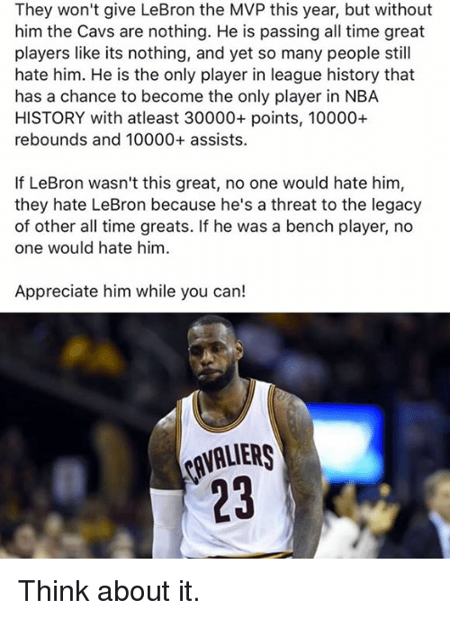 Cavaliers: They won't give LeBron the MVP this year, but without  him the Cavs are nothing. He is passing all time great  players like its nothing, and yet so many people still  hate him. He is the only player in league history that  has a chance to become the only player in NBA  HISTORY with atleast 30000+ points, 10000+  rebounds and 10000+ assists.  If LeBron wasn't this great, no one would hate him,  they hate LeBron because he's a threat to the legacy  of other all time greats. If he was a bench player, no  one would hate him  Appreciate him while you can!  CAVALIERS Think about it.