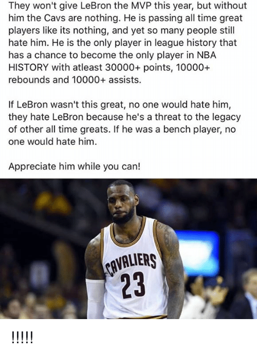 Cavaliers: They won't give LeBron the MVP this year, but without  him the Cavs are nothing. He is passing all time great  players like its nothing, and yet so many people still  hate him. He is the only player in league history that  has a chance to become the only player in NBA  HISTORY with atleast 30000+ points, 10000+  rebounds and 10000+ assists.  If LeBron wasn't this great, no one would hate him,  they hate LeBron because he's a threat to the legacy  of other all time greats. If he was a bench player, no  one would hate him  Appreciate him while you can!  CAVALIERS !!!!!