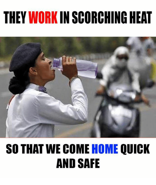 Memes, Work, and Heat: THEY  WORK  IN SCORCHING HEAT  SO THAT WE COME HOME  QUICK  AND SAFE