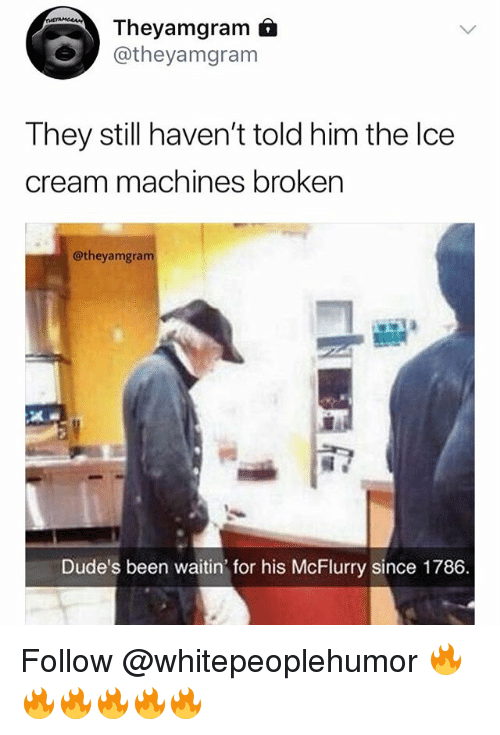 Memes, Been, and 🤖: Theyamgram 6  @theyamgram  They still haven't told him the lce  cream machines broken  @theyamgra  Dude's been waitin' for his McFlurry since 1786. Follow @whitepeoplehumor 🔥🔥🔥🔥🔥🔥