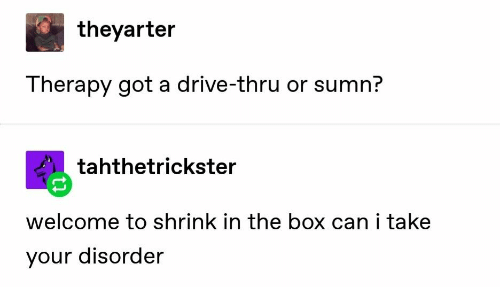 drive thru: theyarter  Therapy got a drive-thru or sumn?  tahthetrickster  welcome to shrink in the box can i take  your disorder