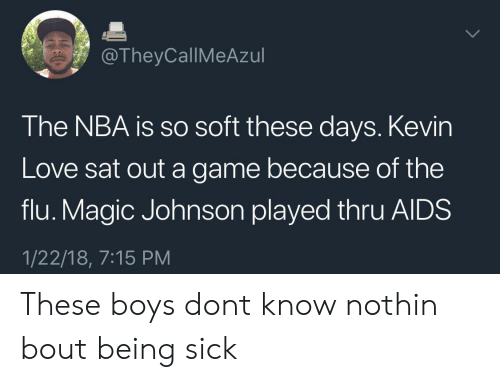 Kevin Love: @TheyCallMeAzul  The NBA is so soft these days. Kevin  Love sat out a game because of the  flu. Magic Johnson played thru AlDS  1/22/18, 7:15 PM These boys dont know nothin bout being sick