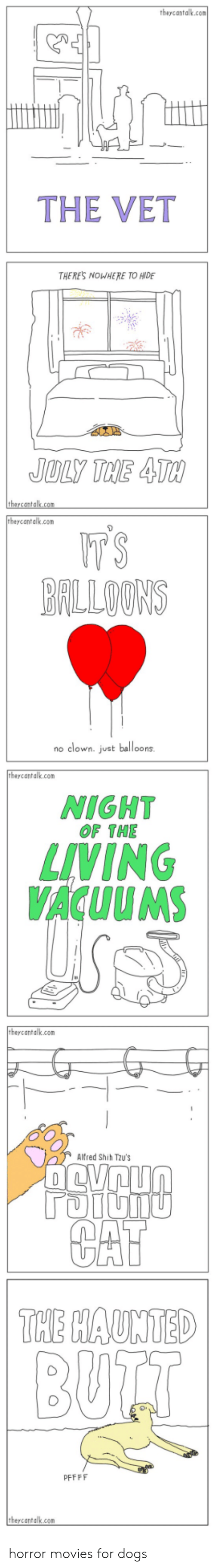 balloons: theycantalk.com  THE VET  THERES NOWHERE TO HIDE  JULY THE 4TH  theycantalk.com  tbeycantalk.com  T'S  BALLOONS  no clown. just balloons  theycantalk.com  NIGHT  OF THE  LIVING  VACUUMS  theycantalk.com  Alfred Shih Tzu's  TOIUNU  CAT  THE HAUNTED  BUTT  PFFFF  theycantalk.com horror movies for dogs