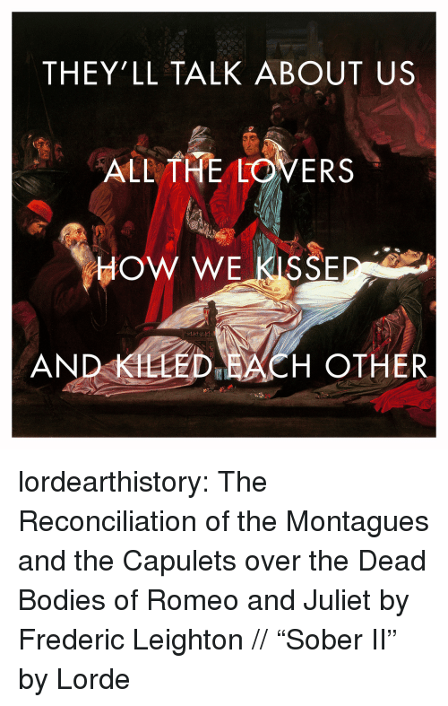 """dead bodies: THEY'LL TALK ABOUT US  ALL THE LOVERS  HOW WE KISSE  AND KLLED ACH OTHER lordearthistory:  The Reconciliation of the Montagues and the Capulets over the Dead Bodies of Romeo and Juliet by Frederic Leighton //""""Sober II"""" by Lorde"""