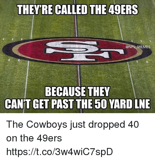 Nfl Meme: THEY'RE CALLED THE 49ERS  @NFL MEME  BECAUSE THEY  CAN'T GET PAST THE 50 YARD LNE The Cowboys just dropped 40 on the 49ers https://t.co/3w4wiC7spD