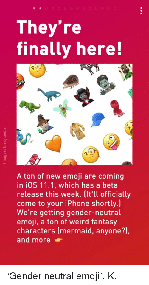 "Emoji, Iphone, and Weird: They're  finally here!  O.  A ton of new emoji are coming  in iOS 11.1, which has a beta  release this week. (It'll officially  come to your iPhone shortly.)  We're getting gender-neutral  emoji, a ton of weird fantasy  characters (mermaid, anyone?),  and more <p>""Gender neutral emoji"". K.</p>"