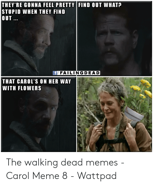 Carol Meme: THEY'RE GONNA FEEL PRETTY FIND OUT WHAT?  STUPID WHEN THEY FIND  OUT...  f/ FAILINGDEAD  THAT CAROL'S ON HER WAY  WITH FLOWERS The walking dead memes - Carol Meme 8 - Wattpad